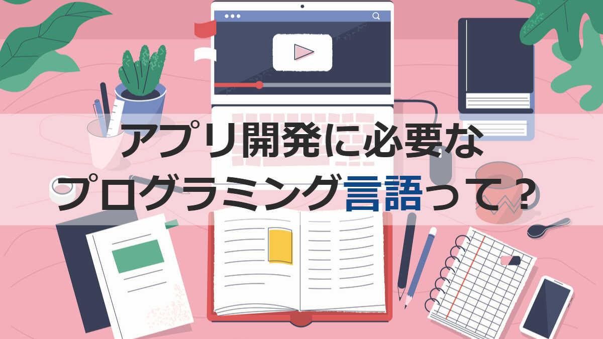 アプリ開発に必要な言語とは 初心者にもおすすめのプログラミング言語もご紹介!